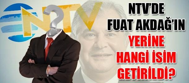 NTV'de Fuat Akdağ'ın yerine hangi isim getirildi?