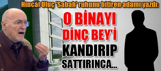 Hıncal Uluç 'Sabah' ruhunu bitiren adamı yazdı: O binayı Dinç Bey'i kandırıp sattırınca...