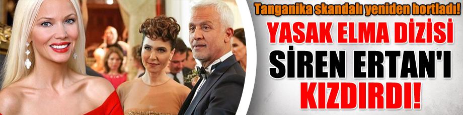 Yasak Elma dizisi Siren Ertan'ı kızdırdı! Tanganika skandalı yeniden hortladı!