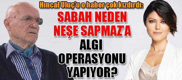 Hıncal Uluç'u o haber çok kızdırdı: Sabah neden Neşe Sapmaz'a algı operasyonu yapıyor?