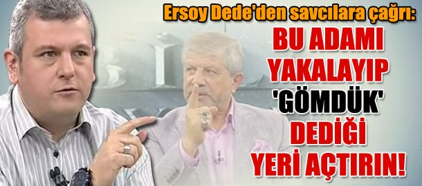 Ersoy Dede'den savcılara çağrı: Bu adamı yakalayıp 'gömdük' dediği yeri açtırın!