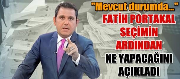 Fatih Portakal seçimin ardından ne yapacağını açıkladı