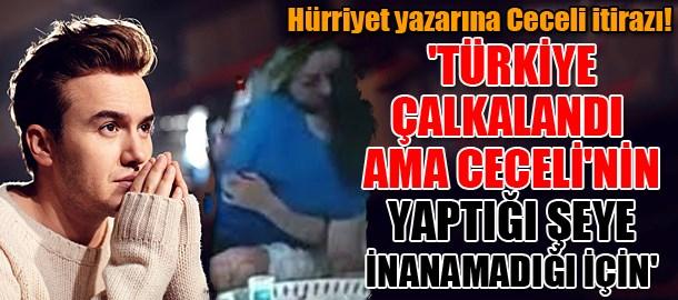 Hürriyet yazarına Ceceli itirazı! 'Türkiye çalkalandı ama Ceceli'nin yaptığı şeye inanamadığı için'