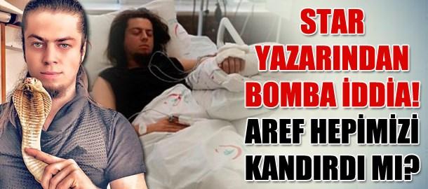 Star yazarından bomba iddia! Aref hepimizi kandırdı mı?