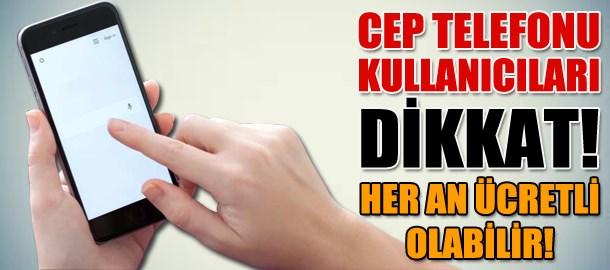 Cep telefonu kullanıcıları dikkat! Her an ücretli olabilir