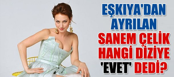 Eşkıya'dan ayrılan Sanem Çelik hangi diziye 'Evet' dedi?