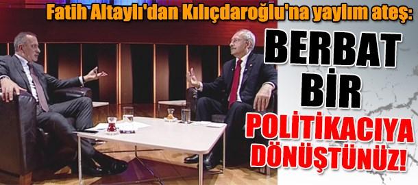 Fatih Altaylı'dan Kılıçdaroğlu'na yaylım ateş: Berbat bir politikacıya dönüştünüz!
