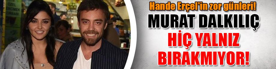 Hande Erçel'in zor günleri! Murat Dalkılıç hiç yalnız bırakmıyor!