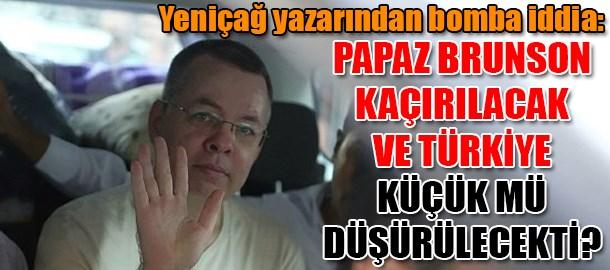 Yeniçağ yazarından bomba iddia: Papaz Brunson kaçırılacak ve Türkiye küçük mü düşürülecekti?