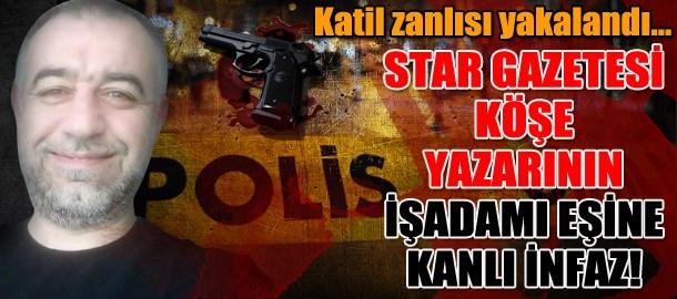 Star Gazetesi köşe yazarının işadamı eşine Bakırköy'de kanlı infaz!