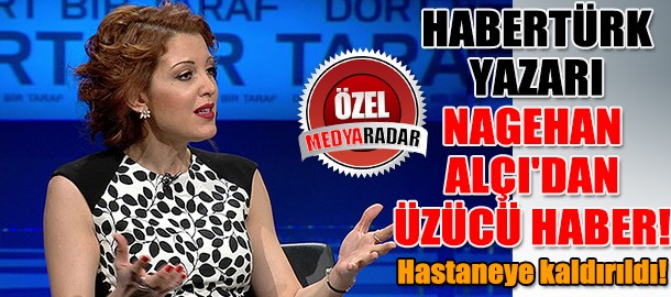 Habertürk yazarı Nagehan Alçı'dan üzücü haber! Hastaneye kaldırıldı! (Medyaradar/Özel)